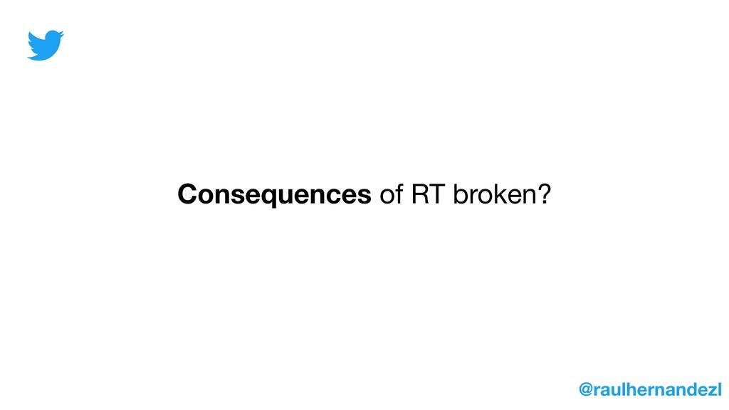 Consequences of RT broken? @raulhernandezl
