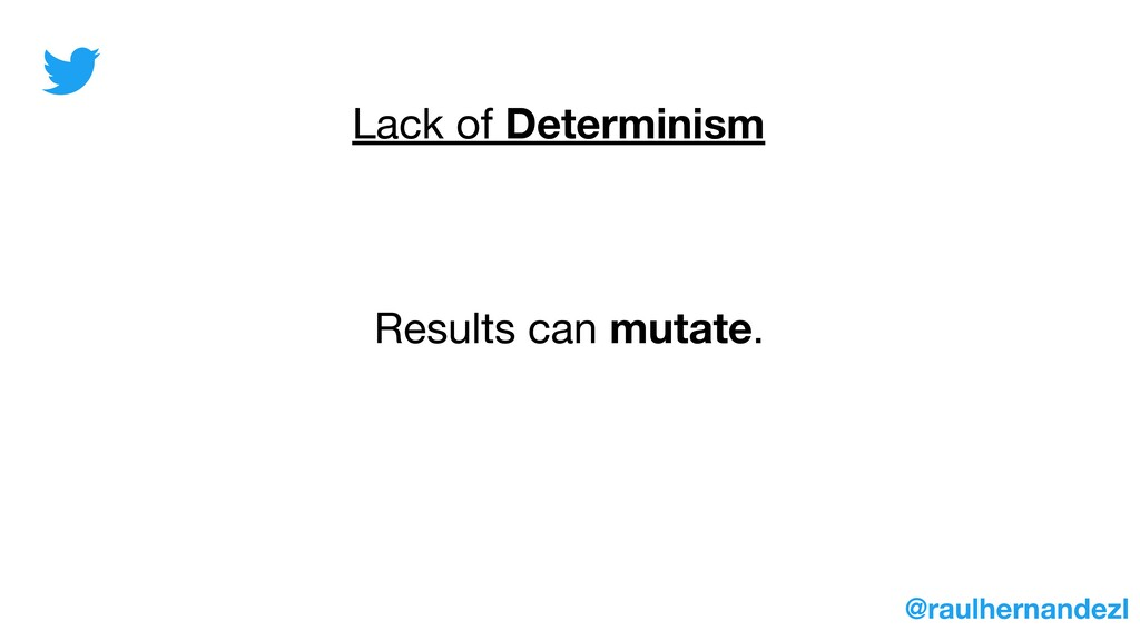 Lack of Determinism Results can mutate. @raulhe...