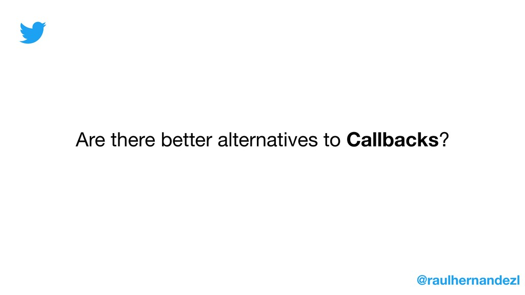 Are there better alternatives to Callbacks? @ra...