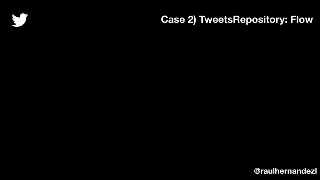 Case 2) TweetsRepository: Flow @raulhernandezl