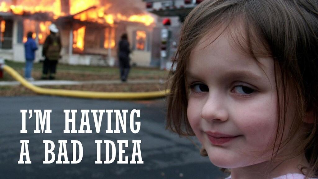 I'M HAVING A BAD IDEA