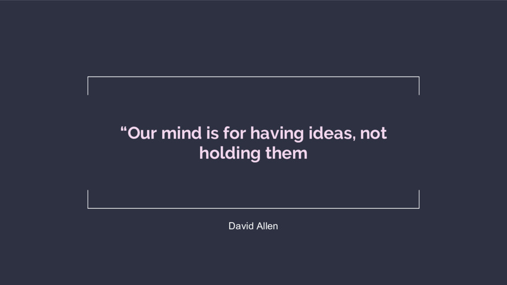 """Our mind is for having ideas, not holding them..."