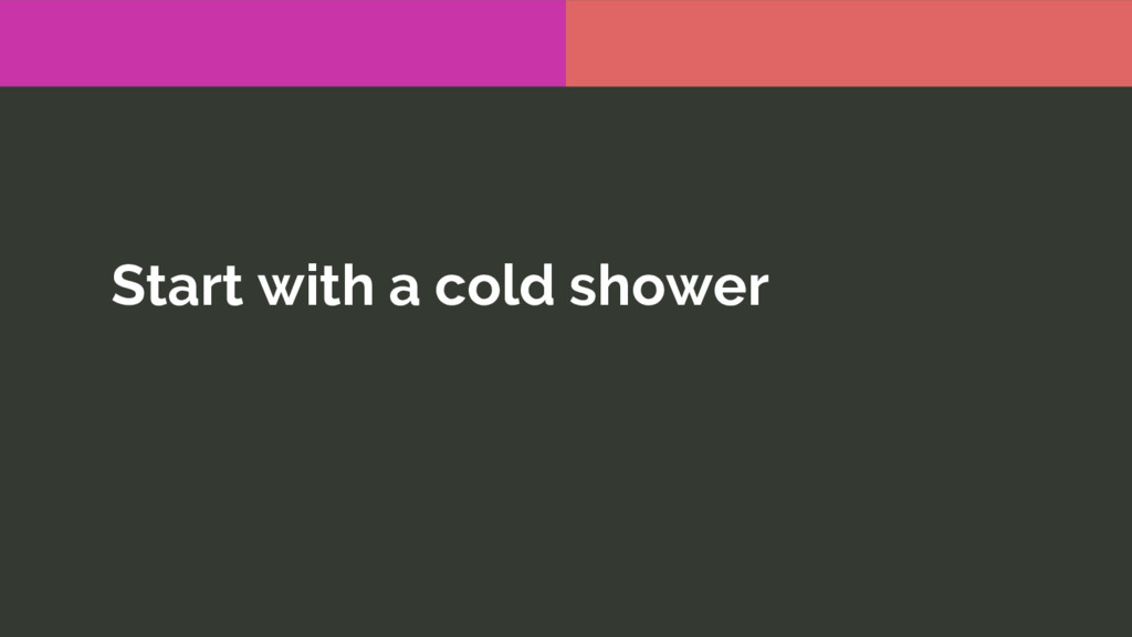 Start with a cold shower
