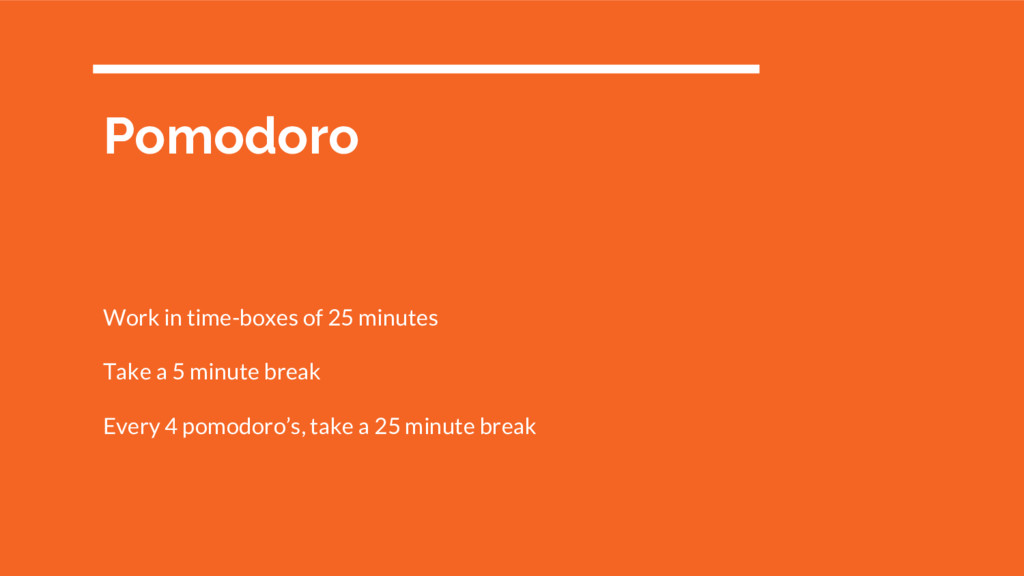 Pomodoro Work in time-boxes of 25 minutes Take ...