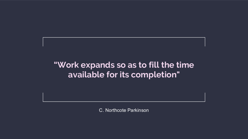 """Work expands so as to fill the time available ..."