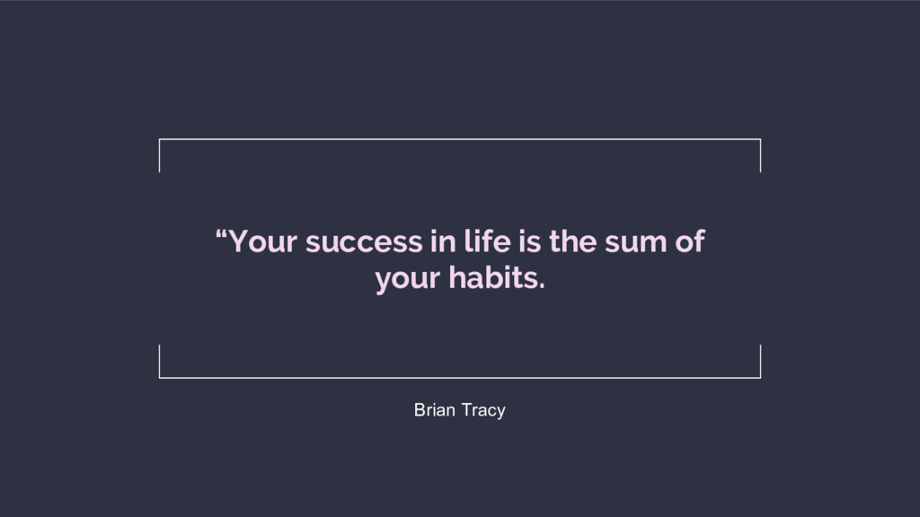 """Your success in life is the sum of your habits..."