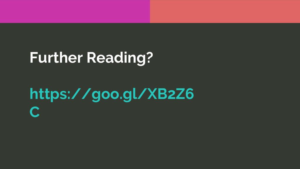Further Reading? https://goo.gl/XB2Z6 C