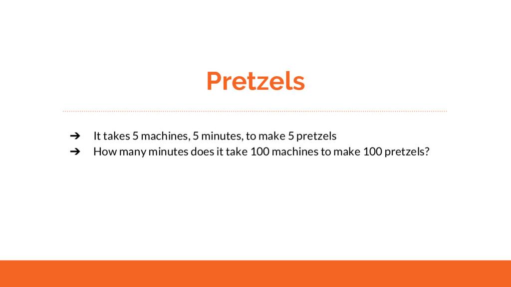 Pretzels ➔ It takes 5 machines, 5 minutes, to m...