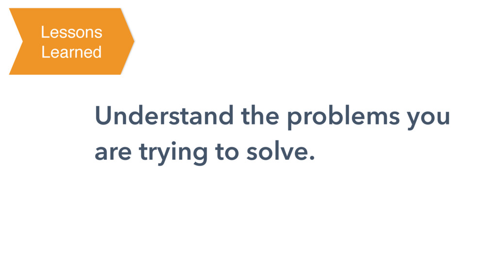 Understand the problems you are trying to solve...