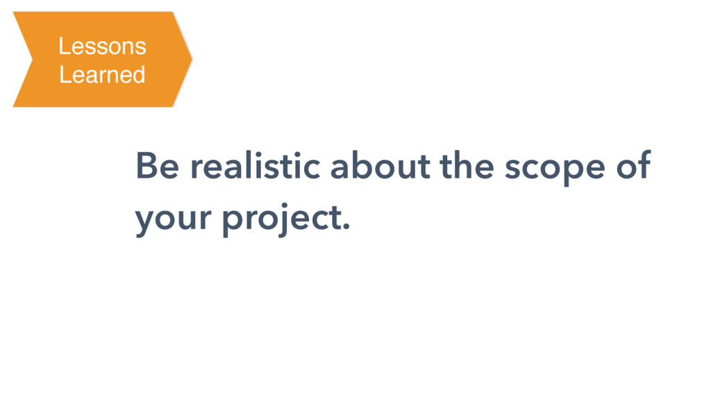 Be realistic about the scope of your project. L...