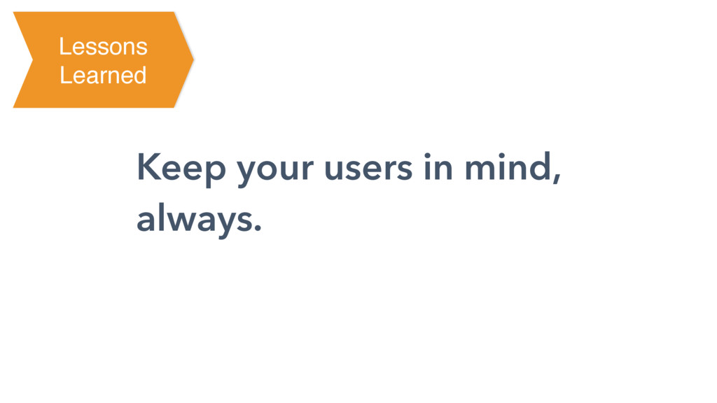 Keep your users in mind, always. Lessons Learned