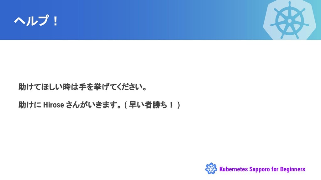 Kubernetes Sapporo for Beginners ヘルプ! 助けてほしい時は手...
