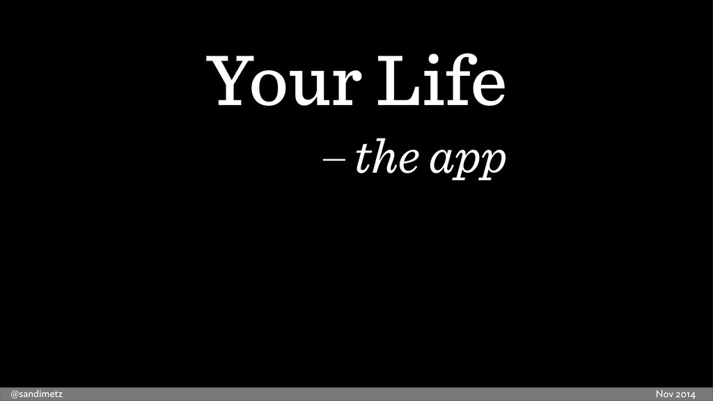 Nov 2014 @sandimetz Your Life the app