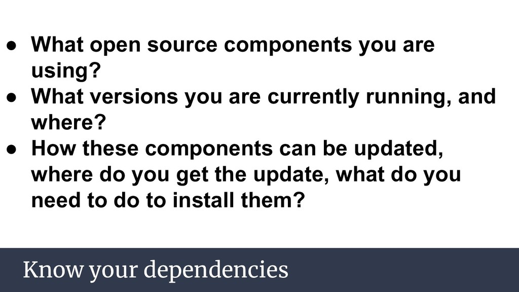 Know your dependencies ● What open source compo...