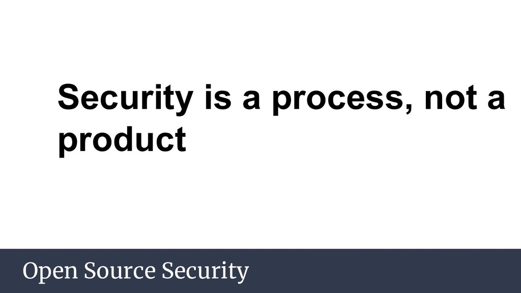 Open Source Security Security is a process, not...
