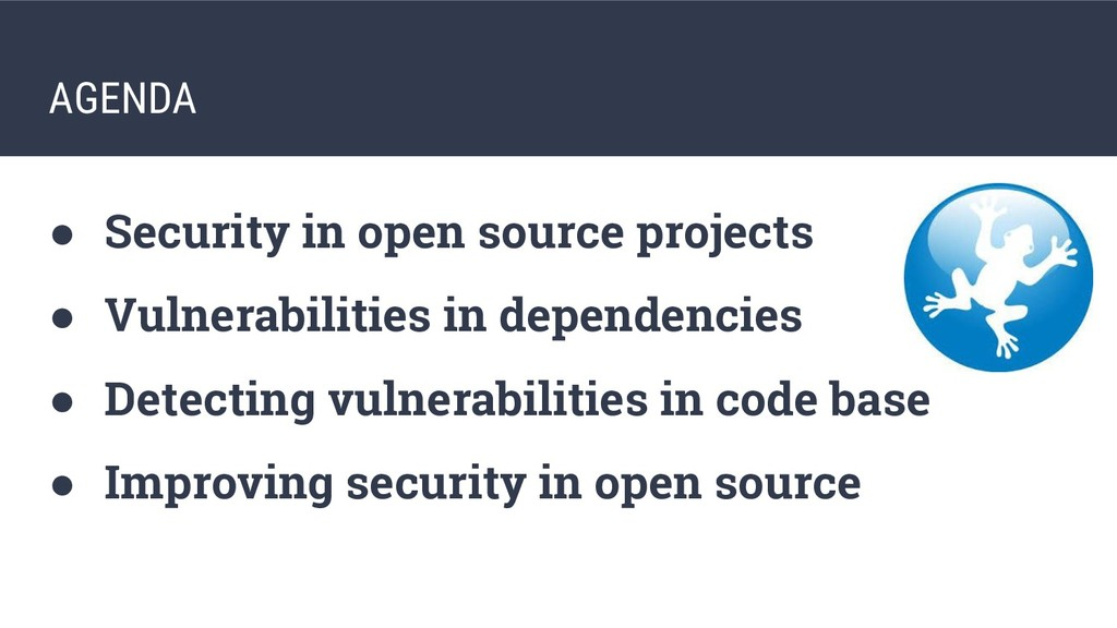 AGENDA ● Security in open source projects ● Vul...