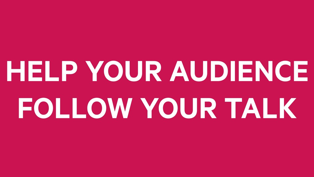 HELP YOUR AUDIENCE FOLLOW YOUR TALK