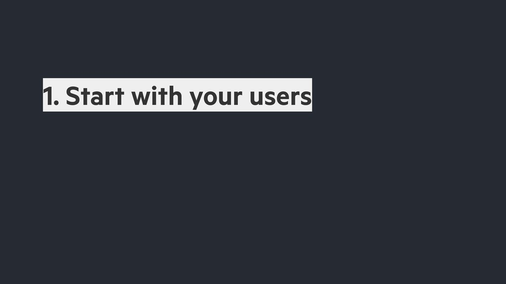 1. Start with your users
