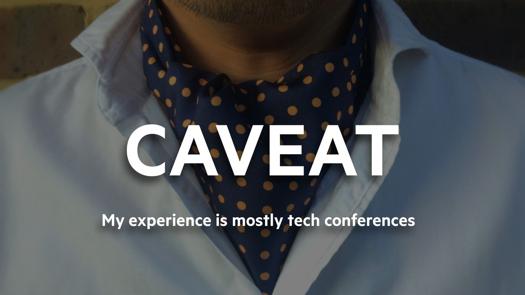 CAVEAT My experience is mostly tech conferences