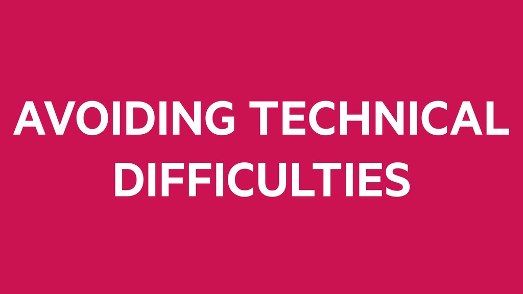 AVOIDING TECHNICAL DIFFICULTIES