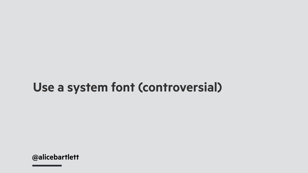 @alicebartlett Use a system font (controversial)
