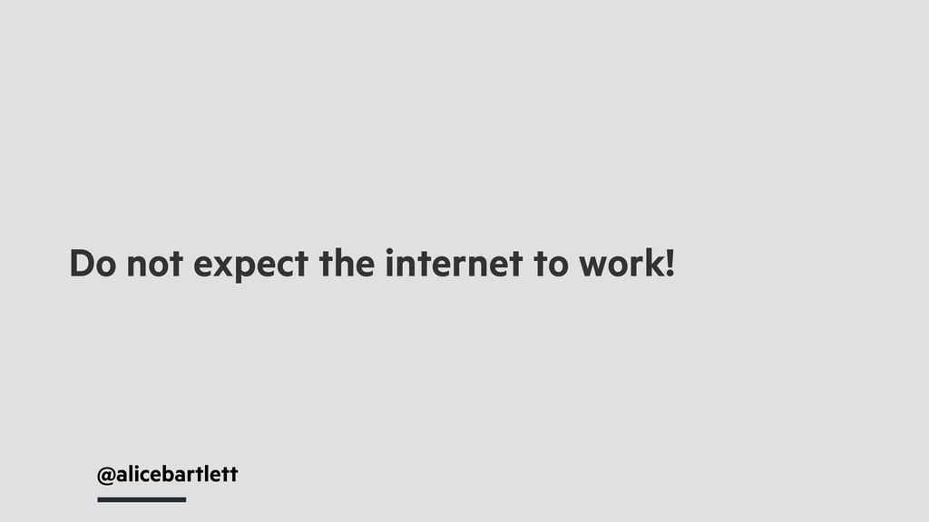 @alicebartlett Do not expect the internet to wo...