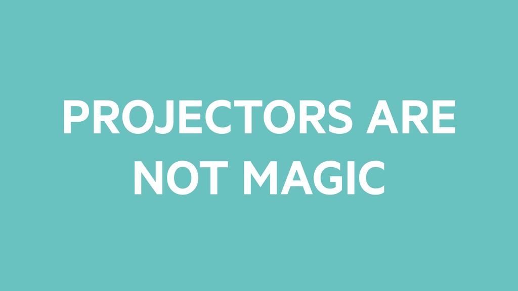 PROJECTORS ARE NOT MAGIC
