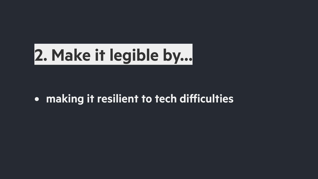 2. Make it legible by… • making it resilient to...