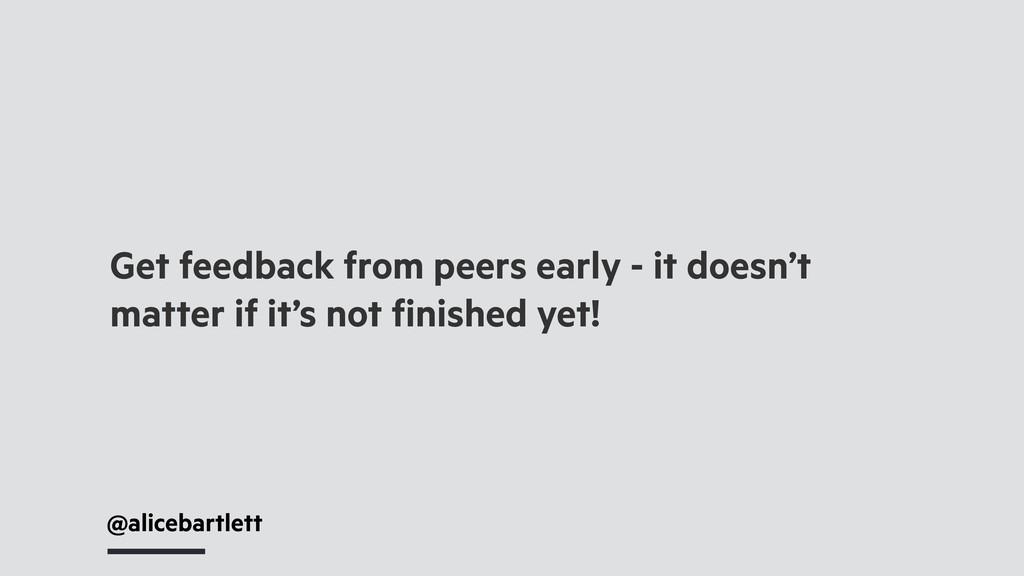 @alicebartlett Get feedback from peers early - ...