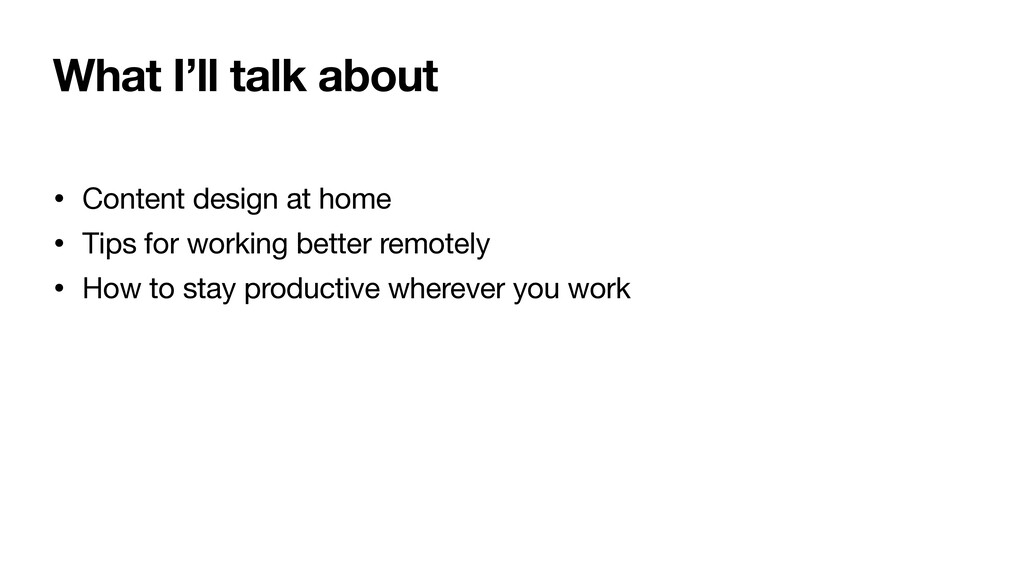What I'll talk about • Content design at home  ...