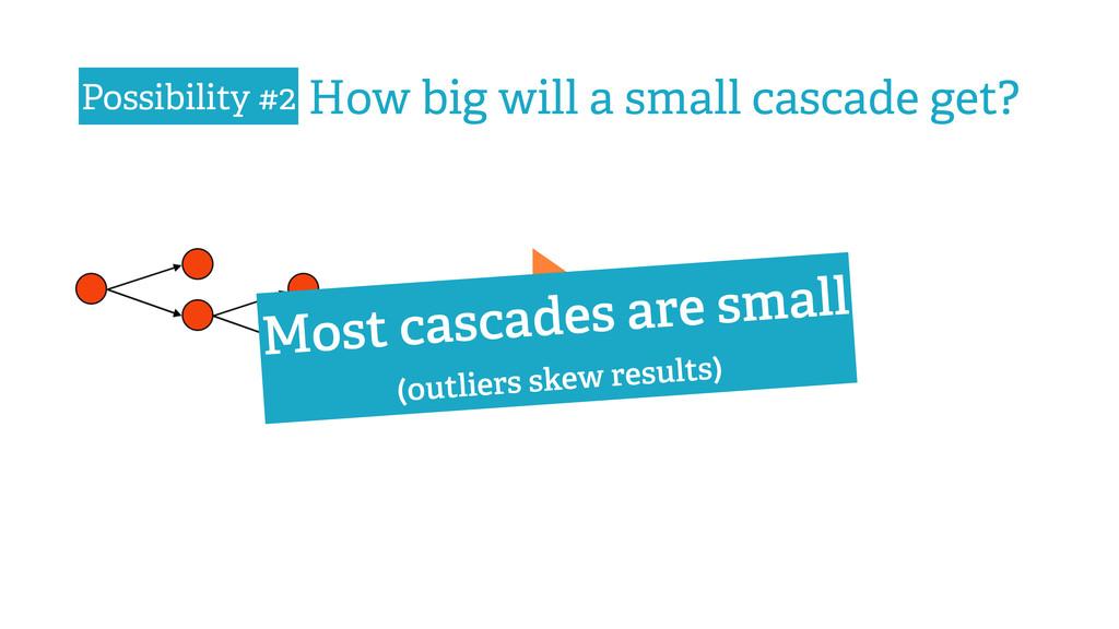 ? How big will a small cascade get? Most cascad...