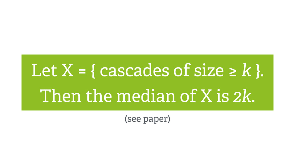 Let X = { cascades of size ≥ k }. Then the medi...