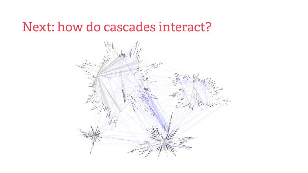 Next: how do cascades interact?