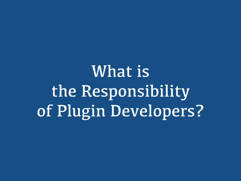 What is the Responsibility of Plugin Developers?