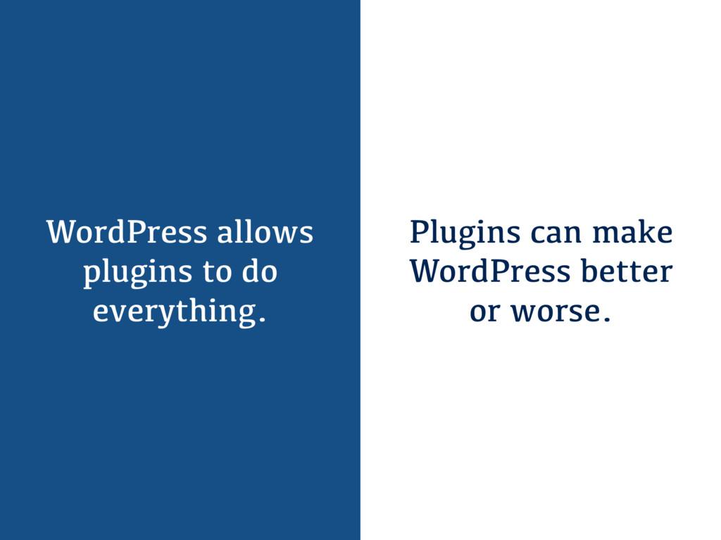 WordPress allows plugins to do everything. Plug...