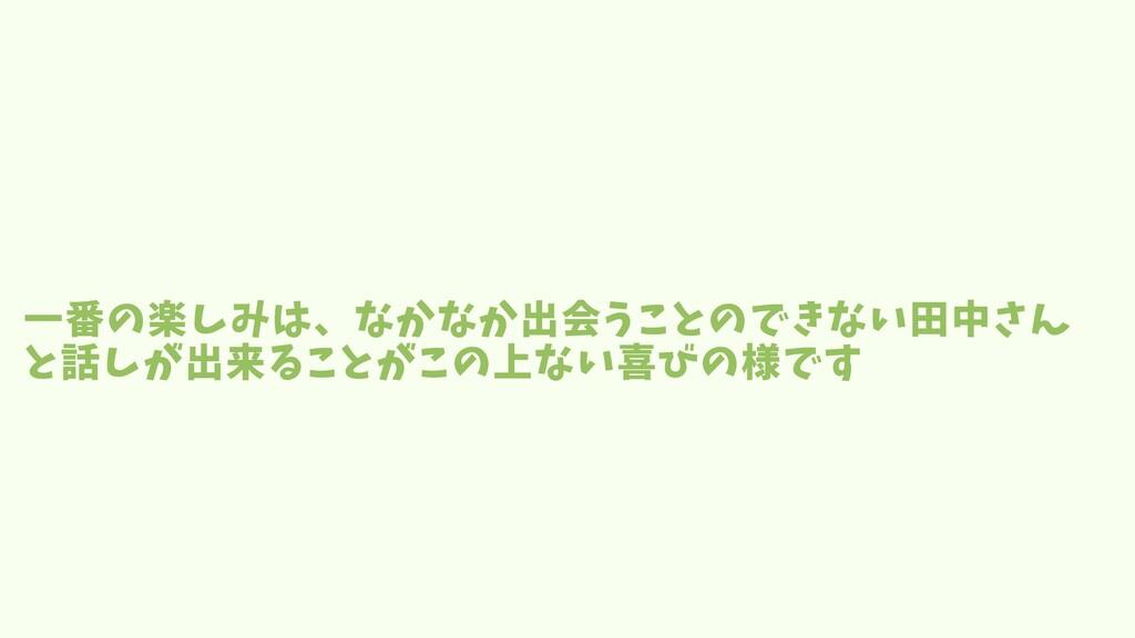 一番の楽しみは、なかなか出会うことのできない田中さん と話しが出来ることがこの上ない喜びの様です