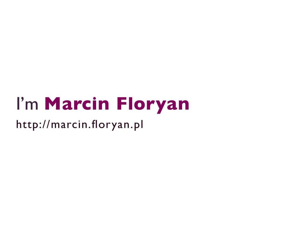 I'm Marcin Floryan  http://marcin.floryan.pl