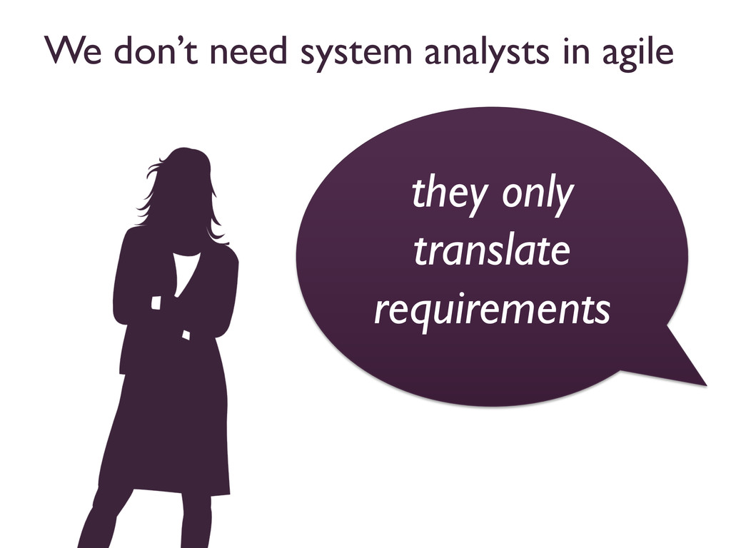 We don't need system analysts in agile  they ...