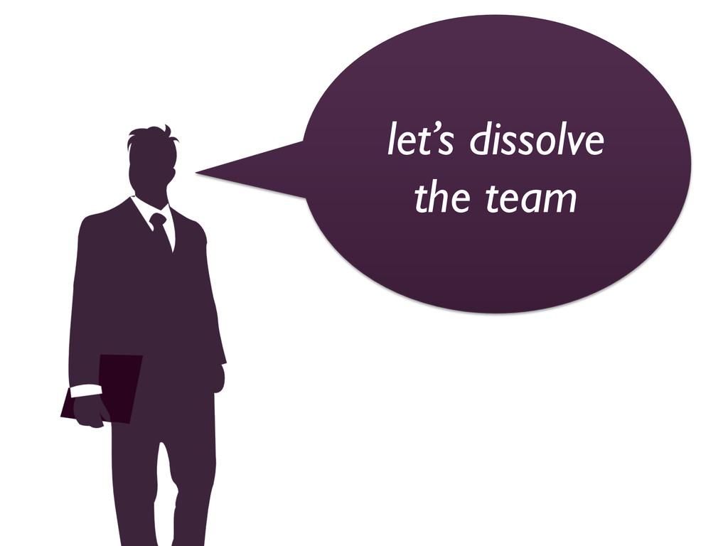 let's dissolve  the team