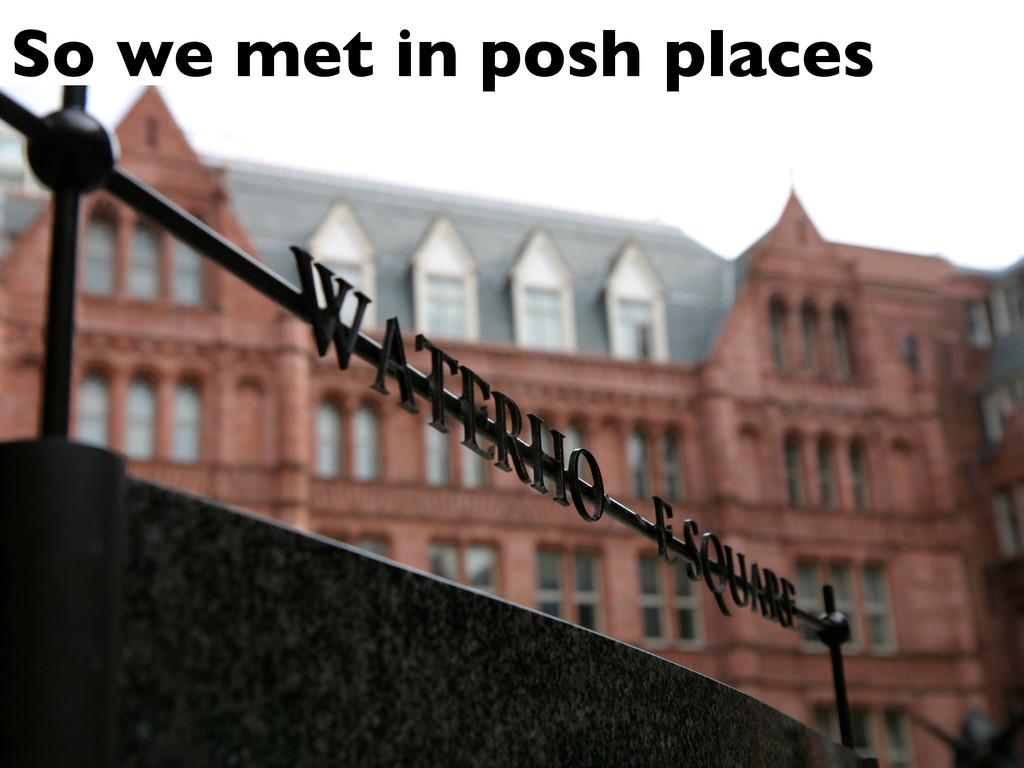 So we met in posh places