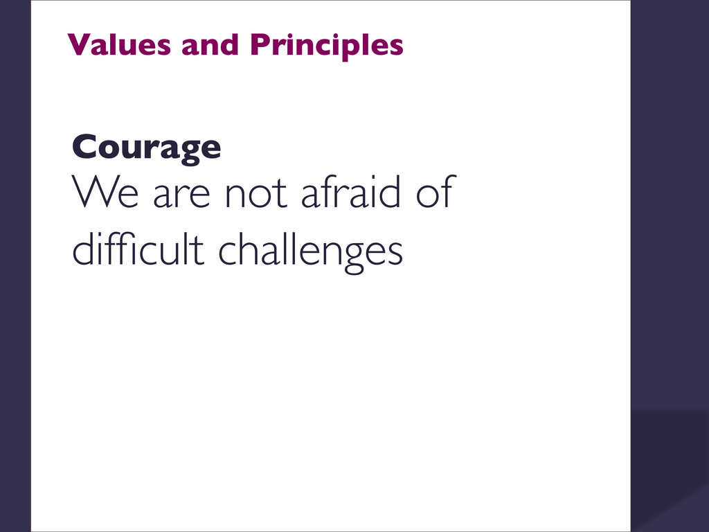 Values and Principles    Courage  We are ...