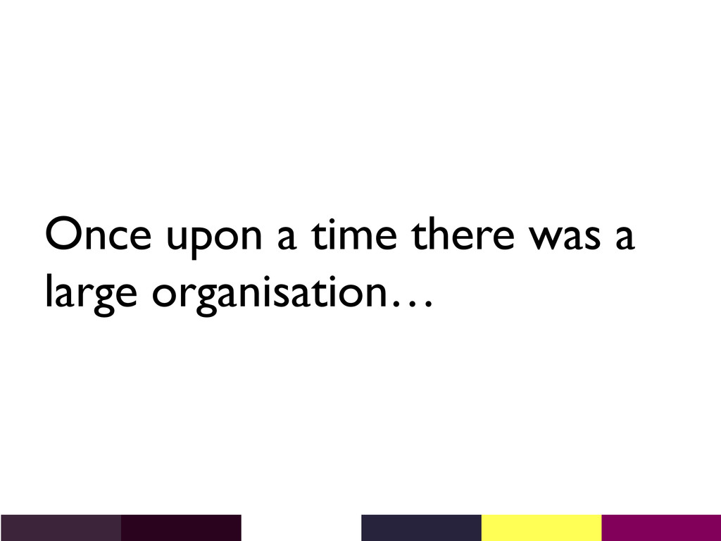 Once upon a time there was a large organisation...