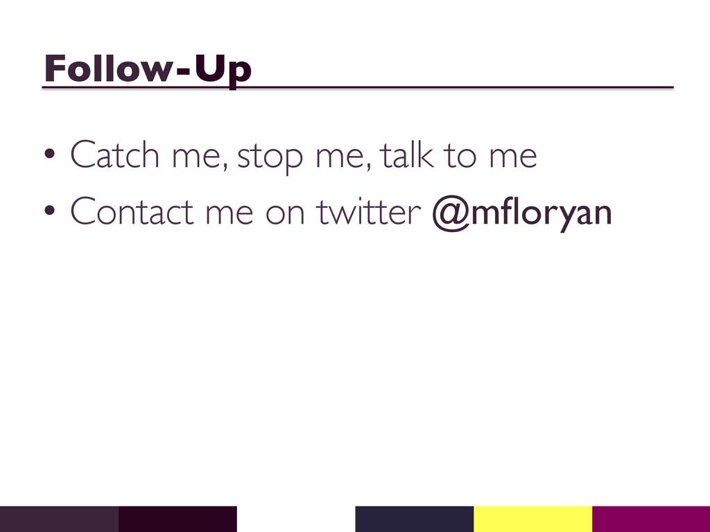 Follow-Up  • Catch me, stop me, talk to me ...