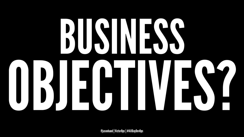 BUSINESS OBJECTIVES? @jasonhand | VictorOps | #...
