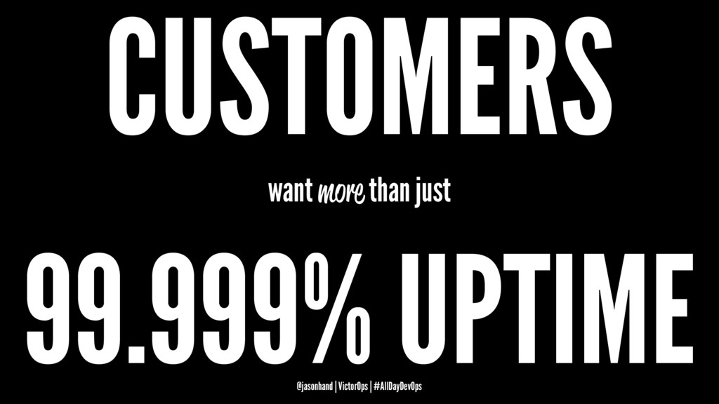 CUSTOMERS want more than just 99.999% UPTIME @j...
