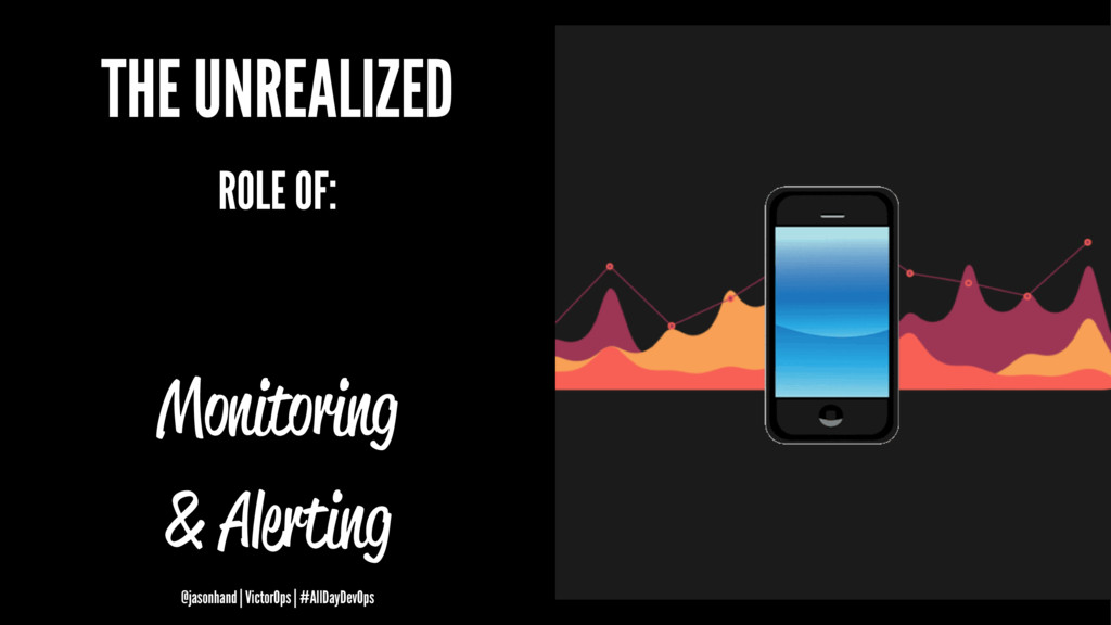 THE UNREALIZED ROLE OF: Monitoring & Alerting @...