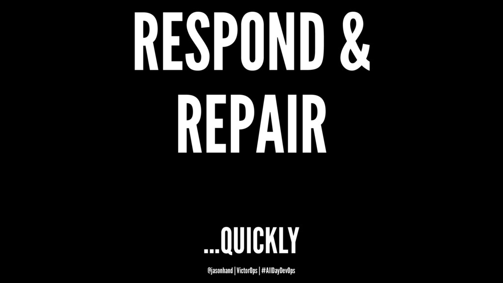RESPOND & REPAIR ...QUICKLY @jasonhand | Victor...