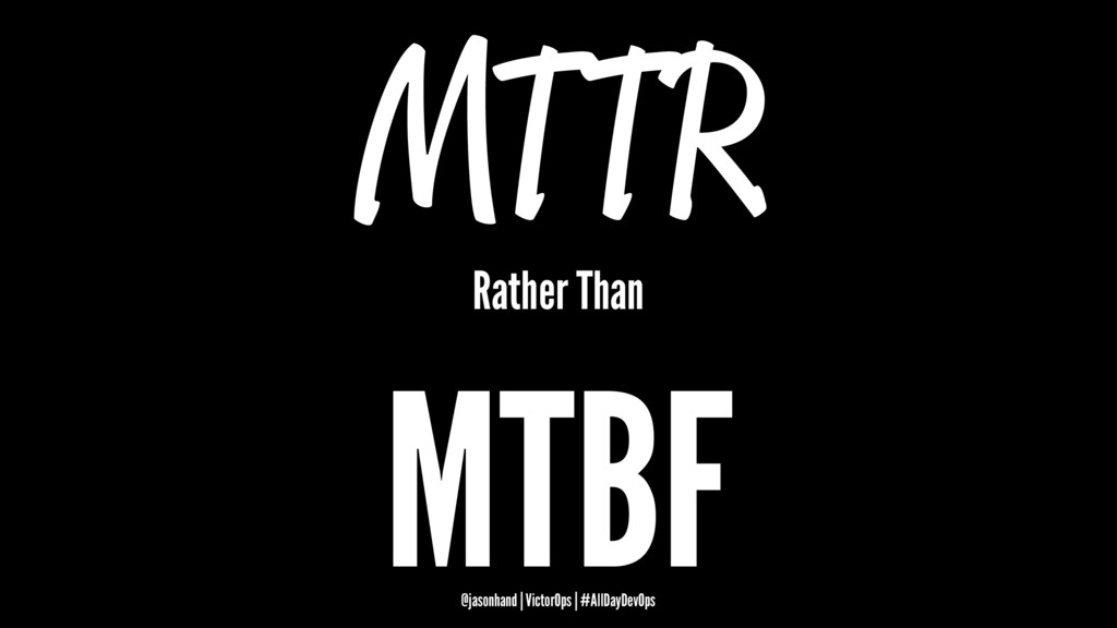MTTR Rather Than MTBF @jasonhand | VictorOps | ...