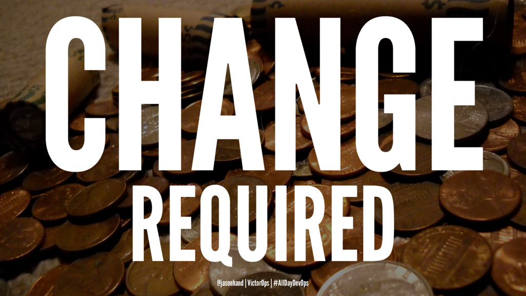 CHANGE REQUIRED @jasonhand | VictorOps | #AllDa...