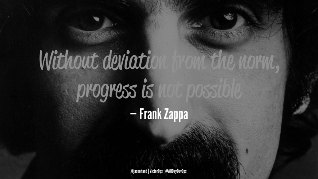 Without deviation from the norm, progress is no...